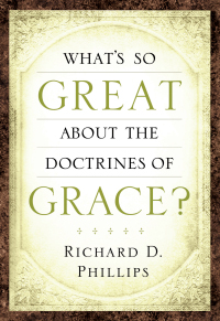 What's So Great About the Doctrines of Grace? by Rev. Richard D. Phillips
